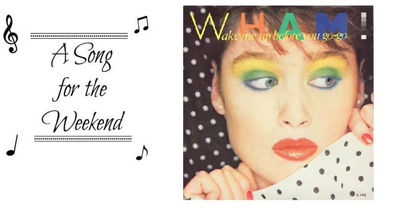 A Song for the Weekend #21 – Wake Me Up Before You Go Go by Wham